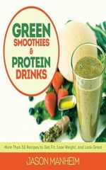 Green Smoothies and Protein Drinks : More Than 50 Recipes to Get Fit, Lose Weight, and Look Great - Jason Manheim