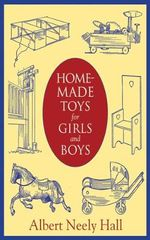 Home-Made Toys for Girls and Boys : Wooden and Cardboard Toys, Mechanical and Electrical Toys - Albert Neely Hall