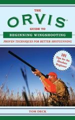 The Orvis Guide to Beginning Wingshooting : Proven Techniques for Better Shotgunning - Tom Deck