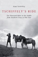 Tschiffely's Ride : Ten Thousand Miles in the Saddle from Southern Cross to Pole Star - A F Tschiffely