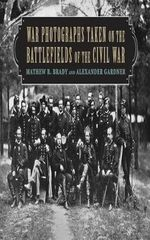 War Photographs Taken on the Battlefields of the Civil War : The Great One - Matthew B Brady