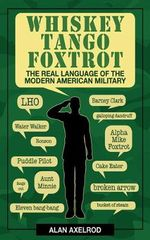 Whiskey Tango Foxtrot : The Real Language of the Modern American Military - Alan Axelrod