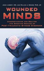 Wounded Minds : Understanding and Solving the Growing Menace of Post-Traumatic Stress Disorder - John Liebert