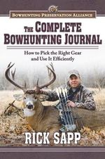 The Complete Bowhunting Journal : How to Pick the Right Gear and Use It Efficiently - Rick Sapp