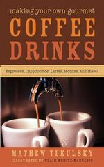 Making Your Own Gourmet Coffee Drinks : Espressos, Cappuccinos, Lattes, Mochas, and More! - Mathew Tekulsky