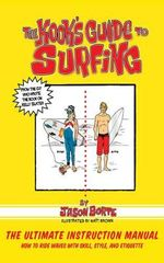 The Kook's Guide to Surfing : The Ultimate Instruction Manual: How to Ride Waves with Skill, Style, Etiquette, and Fun - Jason Borte