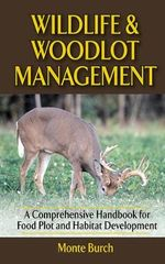Wildlife and Woodlot Management : A Comprehensive Handbook for Food Plot and Habitat Development - Monte Burch