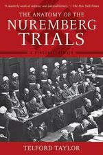 The Anatomy of the Nuremberg Trials : A Personal Memoir - Telford Taylor