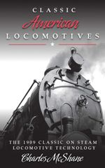 Classic American Locomotives : The 1909 Classic on Steam Locomotive Technology - Charles McShane