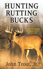 Hunting Rutting Bucks : Secrets for Tagging the Biggest Buck of Your Life! - John Trout