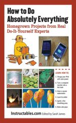 How to Do Absolutely Everything : Homegrown Projects from Real Do-It-Yourself Experts - Instructables. com
