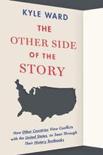 The Other Side of the Story : How Other Countries View Conflicts with the United States, as Seen Through Their History Textbooks - Kyle Ward