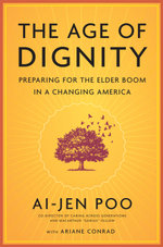 The Age of Dignity : Preparing for the Elder Boom in a Changing America - Ai-jen Poo