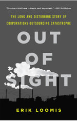 Out of Sight : The Long and Disturbing Story of Corporations Outsourcing Catastrophe - Erik Loomis