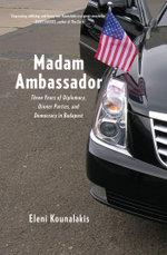 Madam Ambassador : Three Years of Diplomacy, Dinner Parties, and Democracy in Budapest - Eleni Kounalakis