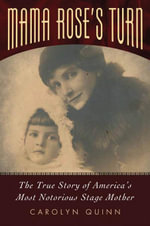 Mama Rose's Turn : The True Story of America's Most Notorious Stage Mother - Carolyn Quinn