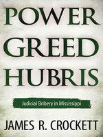 Power, Greed, and Hubris : Judicial Bribery in Mississippi - James R. Crockett