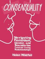Consensuality : Navigating Feminism, Gender, and Boundaries Towards Loving Relationships - Helen Windfell