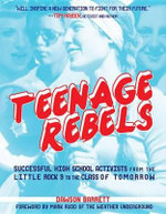 Teenage Rebels : Stories of Successful High School Activists, From the Little Rock 9 to the Class of Tomorrow - Dawson Barrett