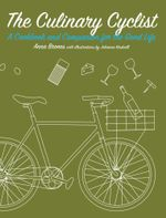 The Culinary Cyclist : A Cookbook and Companion for the Good Life - Anna Brones