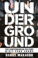 Underground : The Subterranean Culture of Punk House Shows - Daniel Makagon