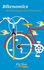 Bikenomics : How Bicycling Can Save the Economy - Elly Blue
