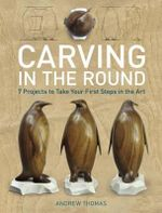 Carving in the Round : 7 Projects to Take Your First Steps in the Art - Andrew Thomas