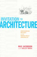 An invitation to architecture : Discovering delight in the world built around us - Max Jacobson