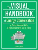 Visual Handbook of Energy Conservation : A Comprehensive Guide to Reducing Energy Use at Home - Charlie Wing