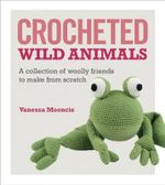 Crocheted Wild Animals : A Collection of Wild and Woolly Friends to Make - Vanessa Mooncie