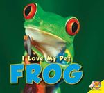 Frog : I Love My Pet (Library) - Aaron Carr