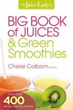 The Juice Lady's Big Book of Juices & Green Smoothies : More Than 400 Simple, Delicious Recipes! - Cherie Calbom