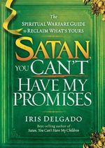 Satan, You Can't Have My Promises : The Spiritual Warfare Guide to Reclaim What's Yours - Iris Delgado
