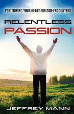 Relentless Passion : Positioning Your Heart for God-Encounters - Jeffrey Mann Mann
