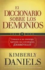 El Diccionario Sobre los Demonios, Volume 1 : Conozca a Su Enemigo. Aprenda Sus Estrategias. Derrotelo! - Kimberly Daniels
