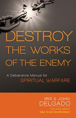 Destroy the Works of the Enemy : A Deliverance Manual for Spiritual Warfare - Iris And John Delgado