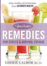 The Juice Lady's Remedies for Stress and Adrenal Fatigue : Juicing, Smoothies, and Raw Food Recipes for Your Ultimate Health - Cherie Calbom