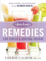 The Juice Lady's Remedies for Stress and Adrenal Fatigue : Juices, Smoothies, and Living Foods Recipes for Your Ultimate Health - Cherie Calbom