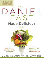 The Daniel Fast Made Delicious : Dairy-Free, Gluten-Free & Vegan Recipes That Are Healthy and Taste Great! - John Cavazos