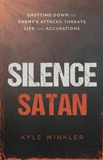 Silence Satan : Shutting Down the Enemy's Attacks, Threats, Lies, and Accusations - Kyle Winkler