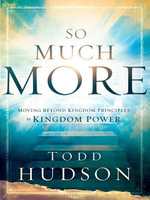 So Much More : Moving Beyond Kingdom Principles to Kingdom Power - Todd Hudson