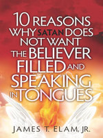 10 Reasons Satan Does Not Want the Believer Filled and Speaking in Tongues - James Elam