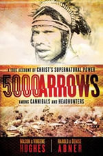 5000 Arrows : A True Account of Christ's Supernatural Power Among Cannibals and Headhunters - Dr Mason Hughes