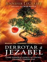 Manual del Guerrero Espiritual Para Derrotar a Jezabel : Como Superar El Espiritu de Control, Idolatria E Inmoralidad - Jennifer LeClaire