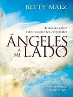 Angeles a Mi Lado : Historias Sobre Estos Ayudantes Celestiales - Betty Malz