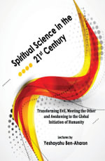 Spiritual Science in the 21st Century : Transforming Evil, Meeting the Other, and Awakening to the Global Initiation of Humanity - Yeshayahu Ben-Aharon