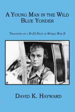 A Young Man in the Wild Blue Yonder : Thoughts of a B-25 Pilot in World War II - David K. Hayward