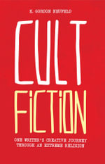Cult Fiction : One Writer's Creative Journey Through an Extreme Religion - K. Gordon Neufeld