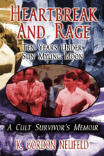 Heartbreak and Rage : Ten Years Under Sun Myung Moon - K. Gordon Neufeld