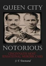 Queen City Notorious : Cincinnati's Most Sensational Murder Cases - Jt Townsend